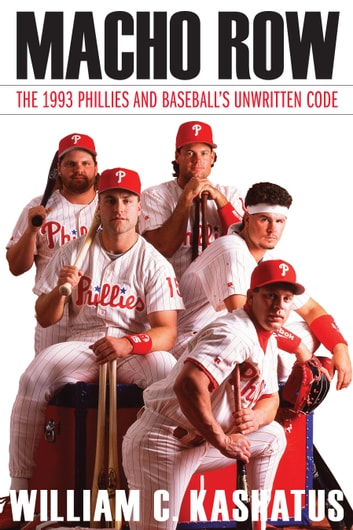 Macho Row - The 1993 Phillies and Baseball's Unwritten Code ebook by William C. Kashatus