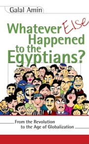 Whatever Else Happened to the Egyptians? - From the Revolution to the Age of Globalization ebook by Galal Amin,David Wilmsen,Samir Abd al-Ghani