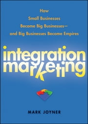 Integration Marketing - How Small Businesses Become Big Businesses – and Big Businesses Become Empires ebook by Mark Joyner