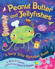 Peanut Butter and Jellyfishes - A Very Silly Alphabet Book ebook by Brian P. Cleary,Betsy E. Snyder