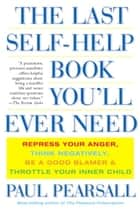 The Last Self-Help Book You'll Ever Need - Repress Your Anger, Think Negatively, Be a Good Blamer, and Throttle Your Inner Child ebook by Paul Pearsall