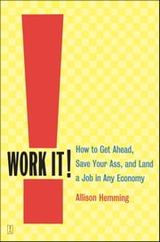 Work It! - How to Get Ahead, Save Your Ass, and Land a Job in Any Economy ebook by Allison Hemming