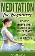 Meditation for Beginners: How to Relieve Stress, Achieve Inner Peace, and Live Happier ebook by Katie May