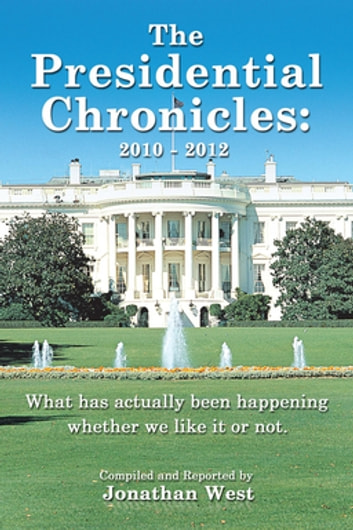 The Presidential Chronicles: 2010 - 2012 - What Has Actually Been Happening Whether We Like It or Not. ebook by Jonathan West