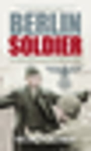 Berlin Soldier - An Eyewitness Account of the Fall of Berlin ebook by Helmut Altner
