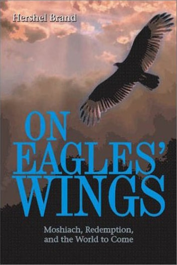 On Eagles' Wings: Moshiach, Redemption, and the World to Come ebook by Hershel Brand