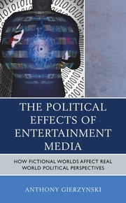 The Political Effects of Entertainment Media - How Fictional Worlds Affect Real World Political Perspectives ebook by Anthony Gierzynski