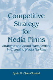 Competitive Strategy for Media Firms - Strategic and Brand Management in Changing Media Markets ebook by Sylvia M. Chan-Olmsted