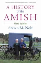 A History of the Amish - Third Edition ebook by Steven M. Nolt