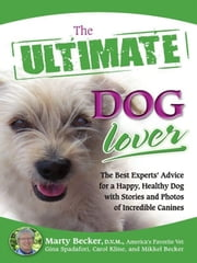The Ultimate Dog Lover - The Best Experts' Advice for a Happy, Healthy Dog with Stories and Photos of Incredible Canines ebook by Marty Becker,Gina Spadafori,Carol Kline,Mikkel Becker