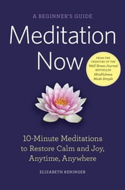 Meditation Now: A Beginner's Guide: 10-Minute Meditations to Restore Calm and Joy Anytime, Anywhere ebook by Elizabeth Reninger
