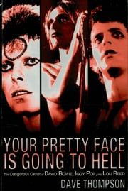 Your Pretty Face Is Going to Hell - The Dangerous Glitter of David Bowie, Iggy Pop, and Lou Reed ebook by Dave Thompson