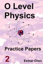 O level Physics Questions And Answer Practice Papers 2 ebook by Esther Chen