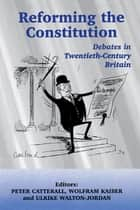 Reforming the Constitution - Debates in Twentieth-Century Britain ebook by Peter Catterall, Wolfram Kaiser, Ulrike Walton-Jordan