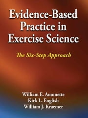 Evidence-Based Practice in Exercise Science - The Six-Step Approach ebook by William E. Amonette,Kirk English,William Kraemer