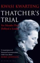 Thatcher's Trial - Six Months That Defined a Leader ebook by Kwasi Kwarteng