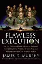 Flawless Execution - Use the Techniques and Systems of America's Fighter Pilots to Perform at your Peak and Win Battles in the Business World ebook by James D Murphy