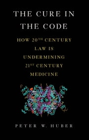 The Cure in the Code - How 20th Century Law is Undermining 21st Century Medicine ebook by Peter W. Huber