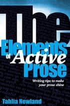 The Elements of Active Prose - Writing Tips to Make Your Prose Shine ebook by Tahlia Newland