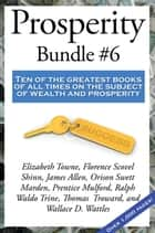 Prosperity Bundle #6 - Ten of the greatest books of all times on the subject of wealth and prosperity ebook by Ralph Waldo Trine, Florence Scovel Shinn, James Allen,...