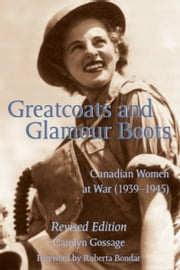Greatcoats and Glamour Boots - Canadian Women at War, 1939-1945, Revised Edition ebook by Carolyn Gossage,Roberta Bondar