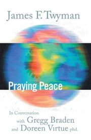 Praying Peace : In Conversation with Gregg Braden and Doreen Virtue ebook by Twyman, James F.