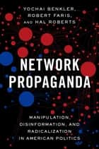 Network Propaganda - Manipulation, Disinformation, and Radicalization in American Politics ebook by Yochai Benkler, Robert Faris, Hal Roberts