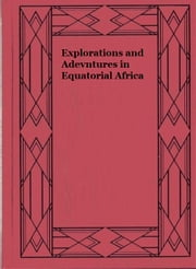 Explorations and Adevntures in Equatorial Africa ebook by Paul Du Chaillu