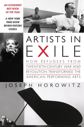 Artists in Exile - How Refugees from Twentieth-Century War and Revolution Transformed the American Performing Arts ebook by Joseph Horowitz