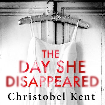 The Day She Disappeared - From the bestselling author of The Loving Husband audiobook by Christobel Kent