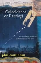 Coincidence or Destiny? - Stories of Synchoronicity That Illuminate Our Lives ebook by Phil Cousineau