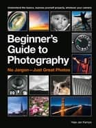 The Beginner's Guide to Photography - Capturing the Moment Every Time, Whatever Camera You Have ebook by Haje Jan Kamps