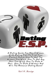 Dating E.S.P. - A Dating Guide For Men & Women With Dating Tips To Find Your Perfect Match, How To Get The Woman You Want, How To Get Any Man You Want, How To Date A Man, How To Date A Woman And Win The Romance Dating Game! ebook by Neil K. Burdge