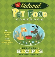 The Natural Pet Food Cookbook - Healthful Recipes for Dogs and Cats ebook by Wendy Nan Rees,Kevin Schlanger,Troy Cummings