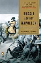 Russia Against Napoleon - The True Story of the Campaigns of War and Peace ebook by Dominic Lieven