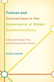 Frames and Connections in the Governance of Global Communications - A Network Study of the Internet Governance Forum ebook by Elena Pavan