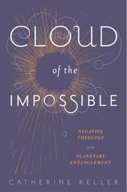 Cloud of the Impossible - Negative Theology and Planetary Entanglement ebook by Catherine Keller