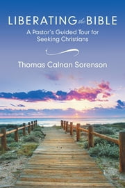 Liberating the Bible - A Pastor's Guided Tour for Seeking Christians ebook by Thomas Calnan Sorenson