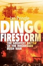 Dingo Firestorm - The Greatest Battle of the Rhodesian Bush War ebook by Ian Pringle