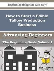 How to Start a Edible Tallow Production Business (Beginners Guide) ebook by Jackeline Heck,Sam Enrico