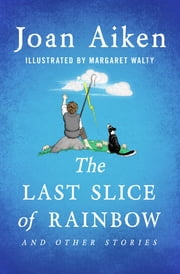 The Last Slice of Rainbow - And Other Stories ebook by Joan Aiken, Margaret Walty
