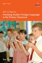 100+ Fun Ideas for Practising Modern Foreign Languages in the Primary Classroom ebook by Sue Cave
