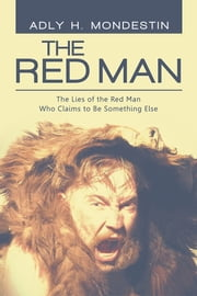 The Red Man - The Lies of the Red Man Who Claims to Be Something Else ebook by Adly H. Mondestin