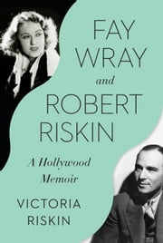 Fay Wray and Robert Riskin - A Hollywood Memoir ebook by Victoria Riskin