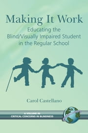 Making It Work - Educating the Blind/Visually Impaired Student in the Regular School ebook by Carol Castellano