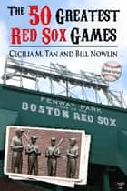 The 50 Greatest Red Sox Games: 2013 Edition ebook by Cecilia Tan, Bill Nowlin