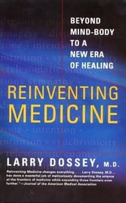Reinventing Medicine - Beyond Mind-Body to a New Era of Healing ebook by Larry Dossey