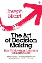 The Art of Decision Making - How we Move from Indecision to Smart Choices ebook by Joseph Bikart