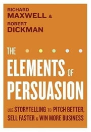 The Elements of Persuasion - The Five Key Elements of Stories that Se ebook by Richard Maxwell,Robert Dickman