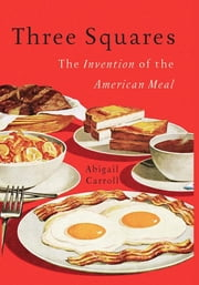 Three Squares - The Invention of the American Meal ebook by Abigail Carroll